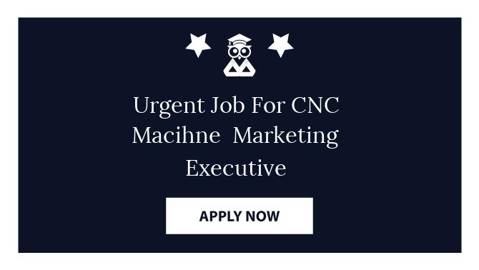 Urgent Job For CNC Macihne  Marketing Executive